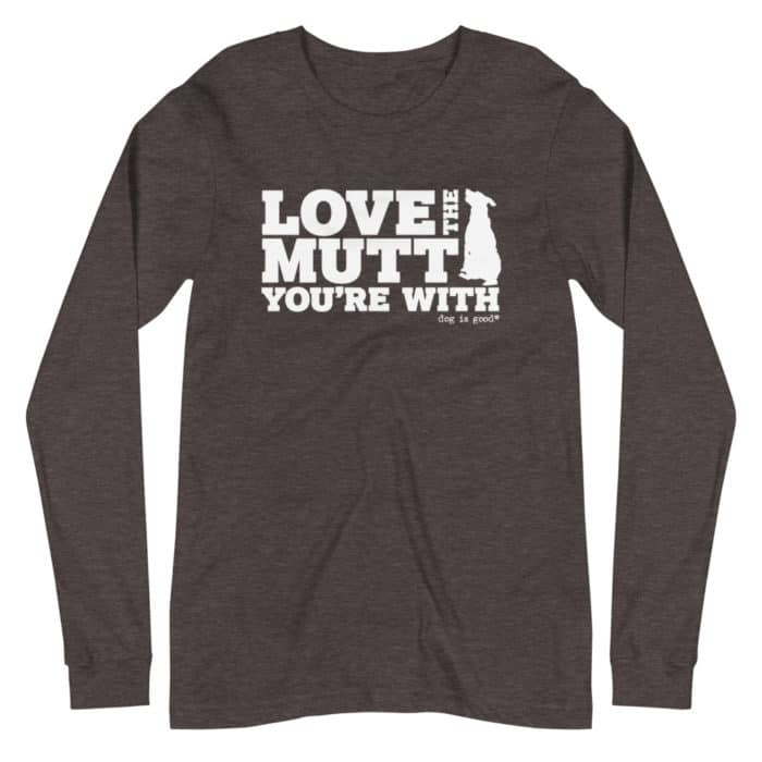 Long Sleeve T-Shirt: Love the Mutt You're With